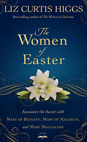The Women of Easter: Encounter the Savior with Mary of Bethany, Mary of Nazareth, and Mary Magdalene (English Edition)
